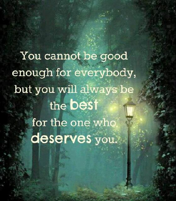 Good enough quote You cannot be good enough for everybody, but you will always be the best for the