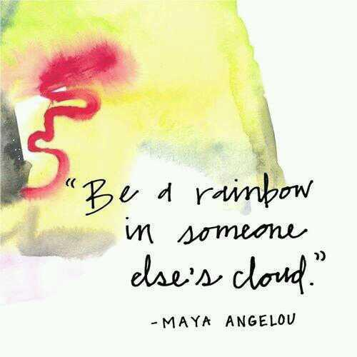 Self love quote Be a rainbow in someone else's cloud ~Maya Angelou