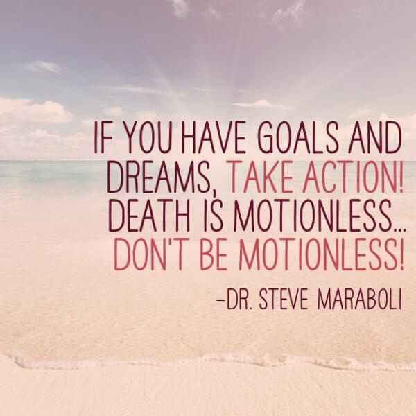 Dreams and goals quote If you have  goals and dreams, TAKE ACTION! Death  is motionless... Dont be moti
