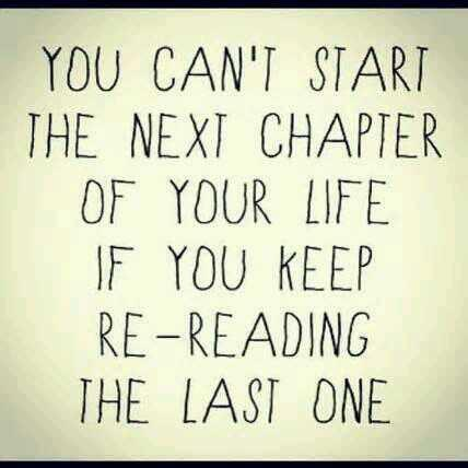 Chapters quote You can't start the next chapter of your life if you keep re-reading the last on
