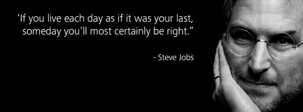 If you live each day as if it was your last, someday youll most certainly be right. - Steve Jobs