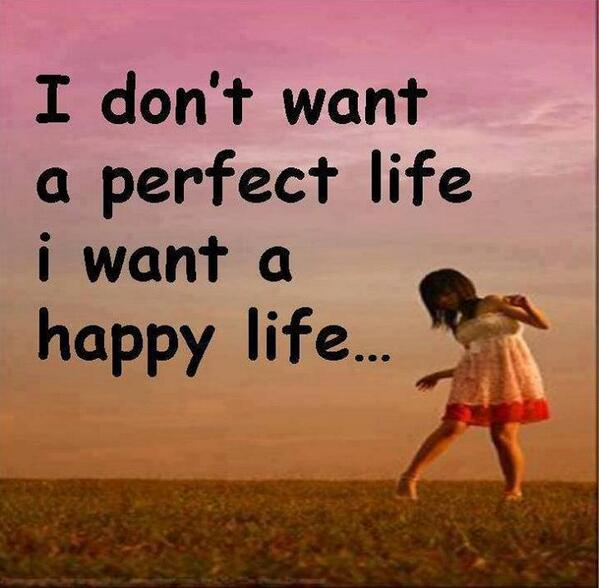 I just want to be happy quote I dont want a perfect life, i want a happy life