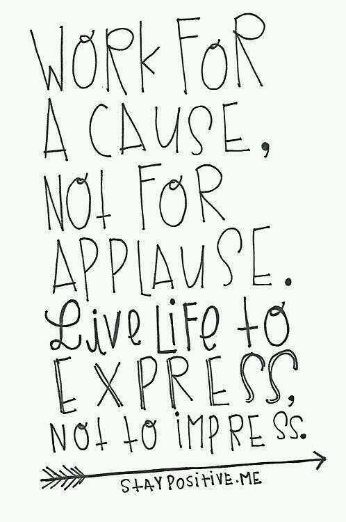 Causes quote Work for a cause, not for applause. Live life to express not to impress