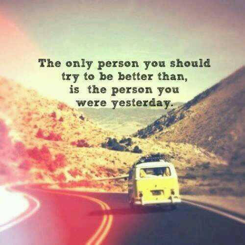Yesterday quote The only person you should try to be better than is the person you were yesterda