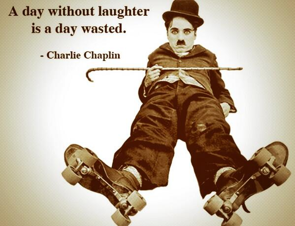A day without laughter is a day wasted - Charlie Chaplin