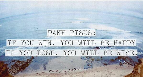 Risk quote Take risks - if you win, you will be happy. If you lose, you will be wise.