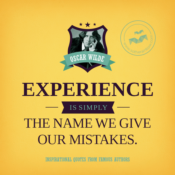 Experience is simply the name we give to our mistaces - Oscar Wilde