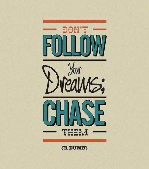 Follow your dreams quote Don't follow your dreams, chase them !