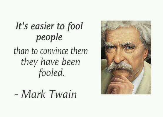 Its easier to fool people than to convince them they have been fooled.  - Mark Twain