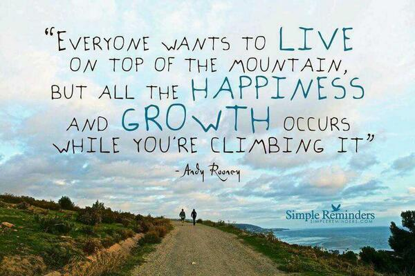 Climbs quote Everyone wants to live on top of the mountain, but all the happiness and growth