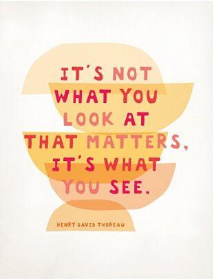 It's not what you look at that matters, It's what you see - Henry David Thoreau
