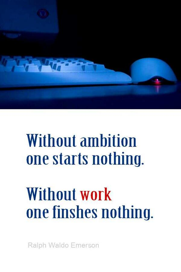 Without ambition one starts nothing. Without work one finishes nothing - Ralph Waldo Emerson