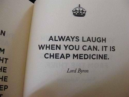 Always laugh when you can. It is cheap medicine. - Lord (George Gordon) Byron