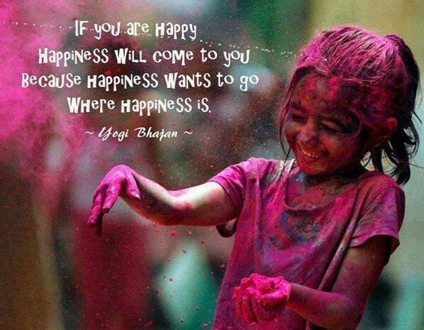 I just want to be happy quote If you are happy happiness will come to you, because happiness wants to go where