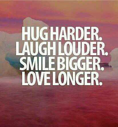 Harder quote Hug harder, laugh louder, smile bigger, love longer !