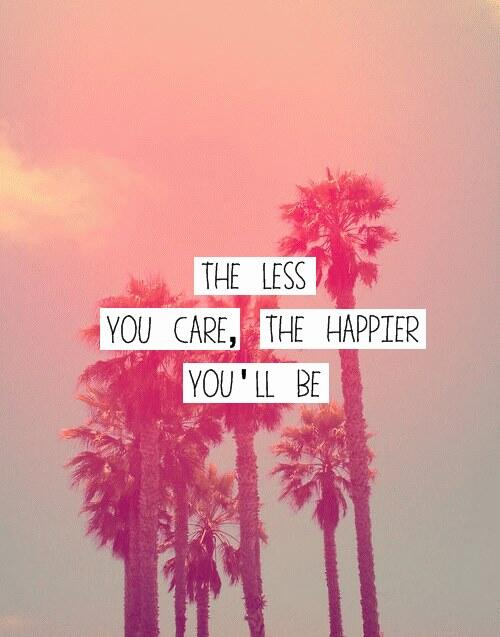 Caring quote The less you care, the happier you'll be.