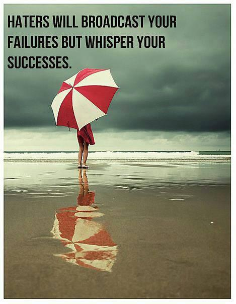 Haters will broadcast your failure, but whisper your successes -
