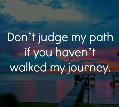 Judge quote Don't judge my path if you haven't walked my journey