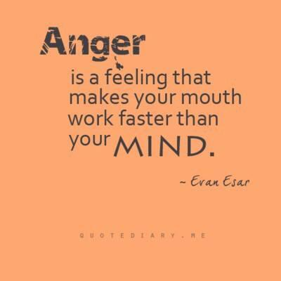 Faster quote Anger is a feeling that makes you mouth faster than your mind