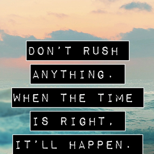 Right time quote Don't rush anything. When the time is right, it'll happen.
