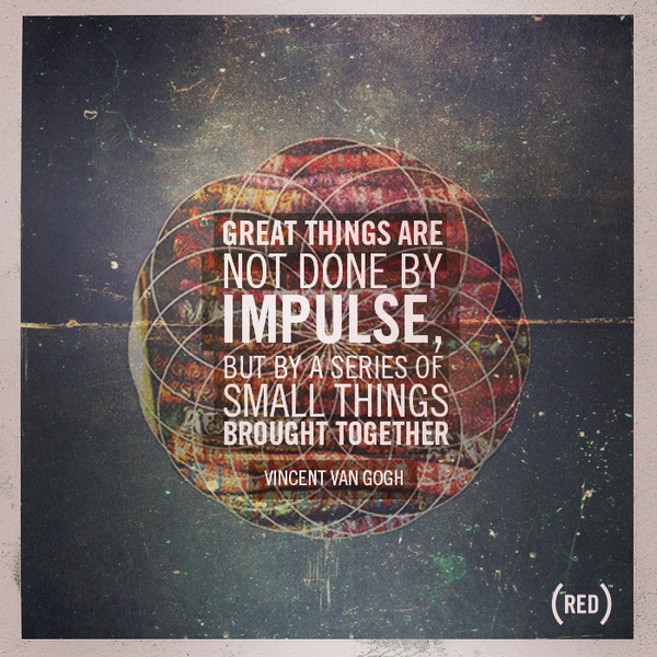 Impulse quote Great things are not done by impulse, but by a series of small things brought to