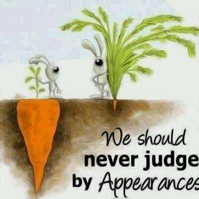 We should never judge by appearances. - Source Unknown