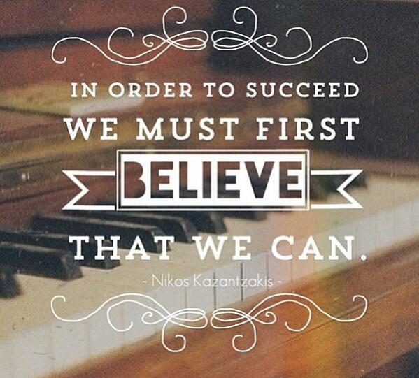 In order to succeed we must first Believe that we can!!