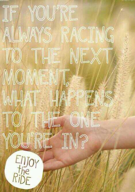 Relay races quote If you're always racing to the next moment, what happens to the one you're in ?
