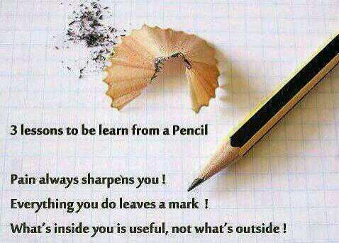 3 lessons to be learn from a Pencil.Pain always sharpens you!Everything you do leaves a mark!What's inside you is useful, not what's outside! - Unknown
