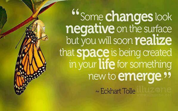 Some changes look negative on the surface but you will soon realize that space is being created in your life for something new to emerge. - Eckhart Tolle