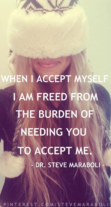 Burdens quote When I accept myself, I am freed from the burden of needing you to accept me.
