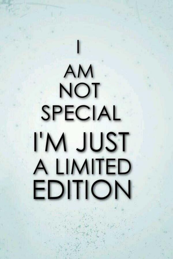 Edited quote I'm not special, I'm just limited edition