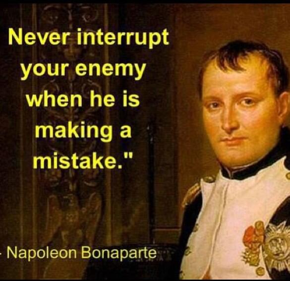 Never interrupt your enemy when he is making a mistake - Napoleon Bonaparte