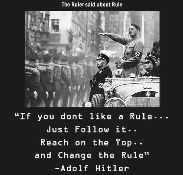 If you don't like a rule... just follow it... reach on the top... and change the rule. - Adolf Hitler