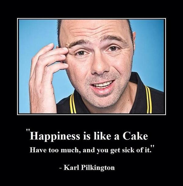 Cake quote Happiness is like a cake. Have too much, and you get sick of it.