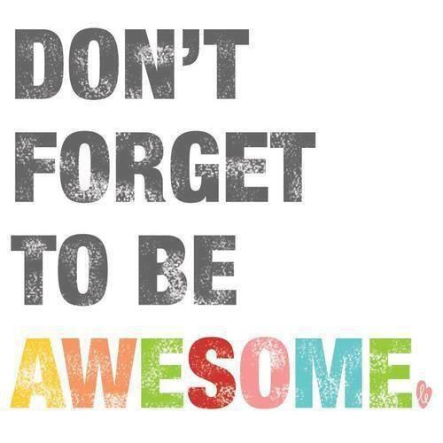 Awesome quote Don't forget to be awesome.