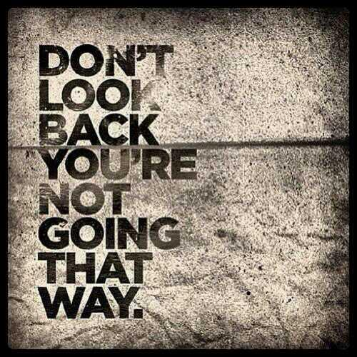 Forward looking quote Don't look back you're not going that way