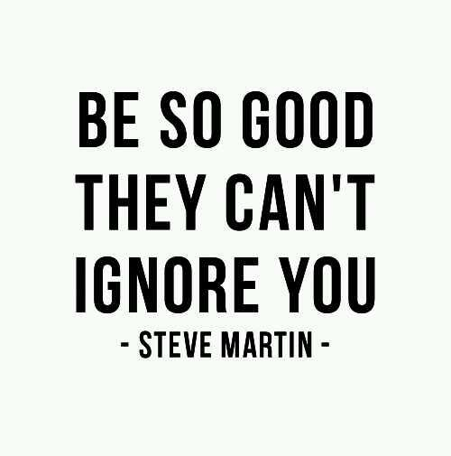 Steve Martin quote Be so good the can't ignore you!