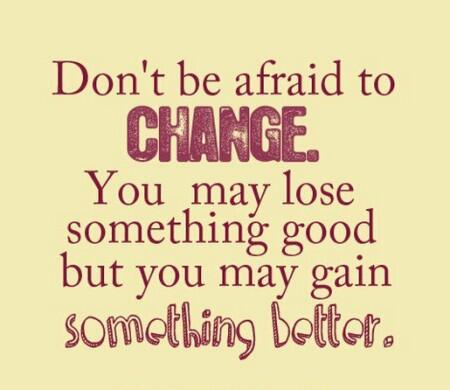 Gain quote Don't be afraid to change. You may lose something good but you may gain somethin