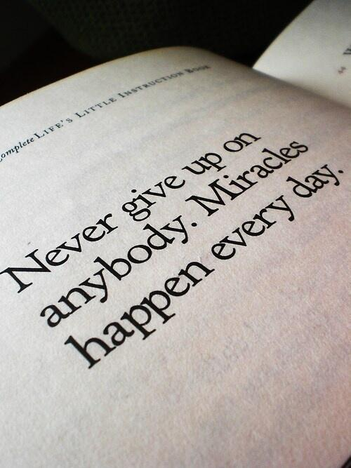 Never give up on anybody. Miracles happen every day ! -