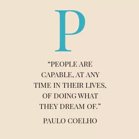 People are capable, at any time in their lives of doing what they dream of. - Paulo Coelho