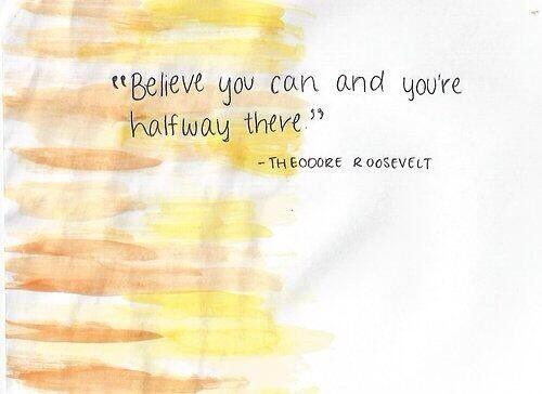 Theodore Roosevelt quote Believe you can and you're halfway there.