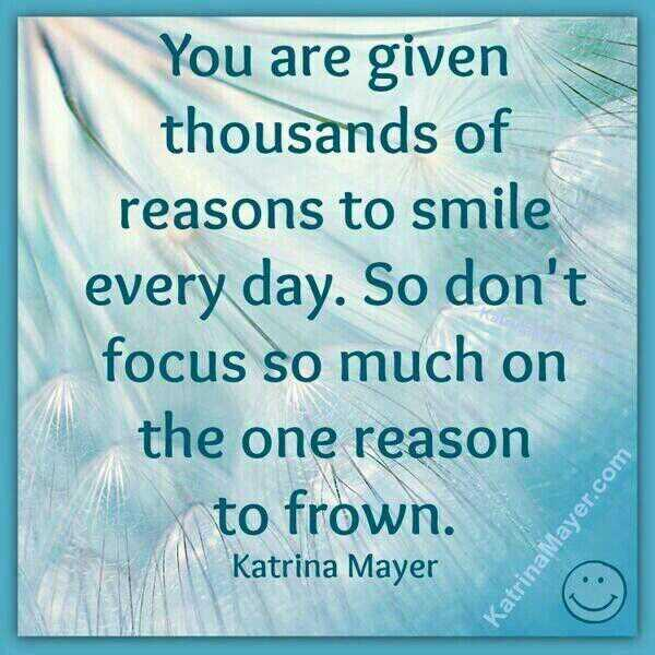Thousand quote You are given thousands of reasons to smile every day. So don't focus so much on