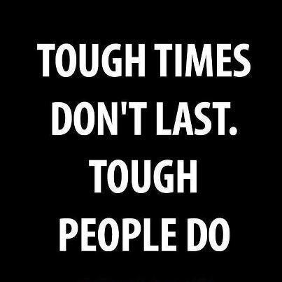 Tough quote Tough times dont last. Tough people DO.