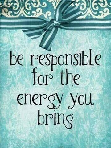 Energy quote Be responsible for the energy you bring