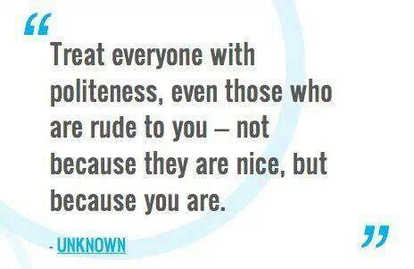Nice quote Treat everyone with politeness, even those who are rude to you - not because the