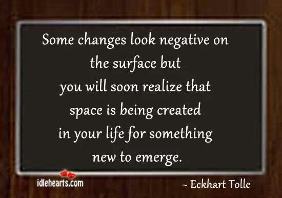 Some changes look negative on the surface but you will soon realize that space is being created in your life for something new to emerge - Eckhart Tolle