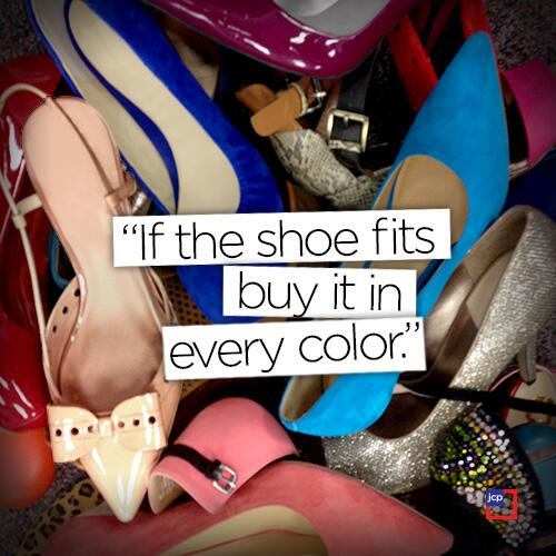 Shoe quote If the shoe fits, buy it in every color.