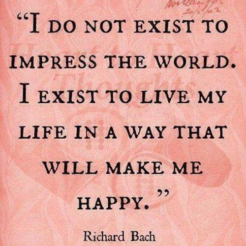Existance quote I do not exist to impress the world. I exist to live my life in a way that will