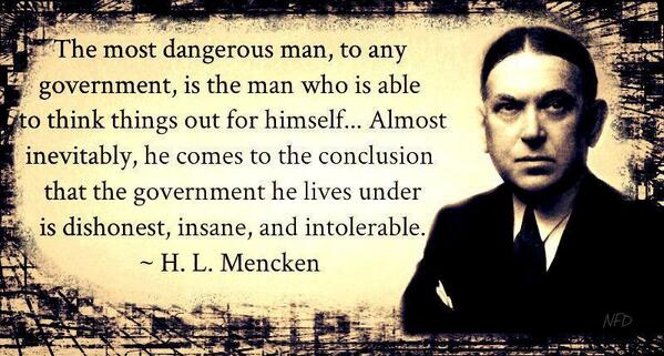 The most dangerous man, to any government, is the man who is able to think things out for himself... Almost inevitably, he comes to the conclusion that the government he lives under is dishonest, insane, and intolerable. - H. L. Mencken